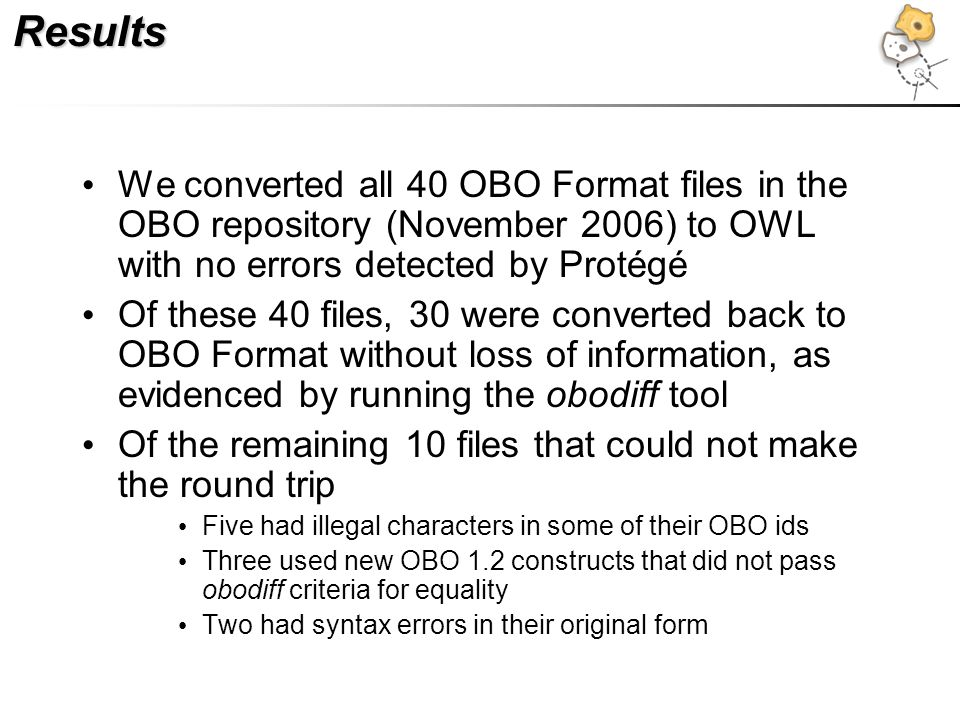 Results We converted all 40 OBO Format files in the OBO repository (November 2006) to OWL with no errors detected by Protégé Of these 40 files, 30 wer