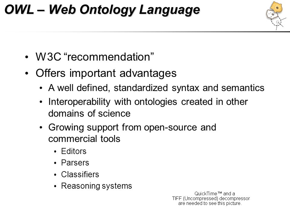 OWL – Web Ontology Language W3C recommendation Offers important advantages A well defined, standardized syntax and semantics Interoperability with ont