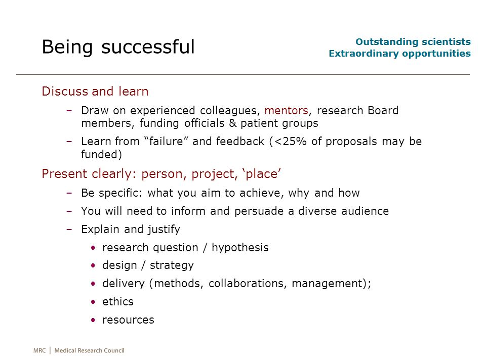 Being successful Discuss and learn –Draw on experienced colleagues, mentors, research Board members, funding officials & patient groups –Learn from failure and feedback (<25% of proposals may be funded) Present clearly: person, project, place –Be specific: what you aim to achieve, why and how –You will need to inform and persuade a diverse audience –Explain and justify research question / hypothesis design / strategy delivery (methods, collaborations, management); ethics resources