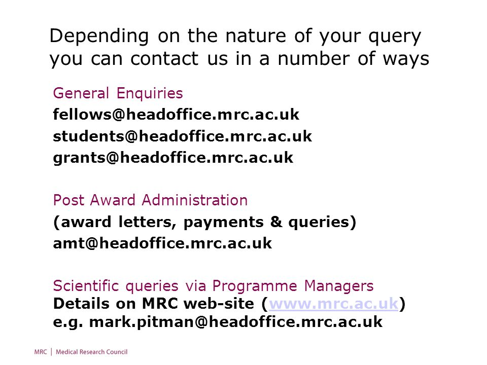 Depending on the nature of your query you can contact us in a number of ways General Enquiries  Post Award Administration (award letters, payments & queries) Scientific queries via Programme Managers Details on MRC web-site (  e.g.