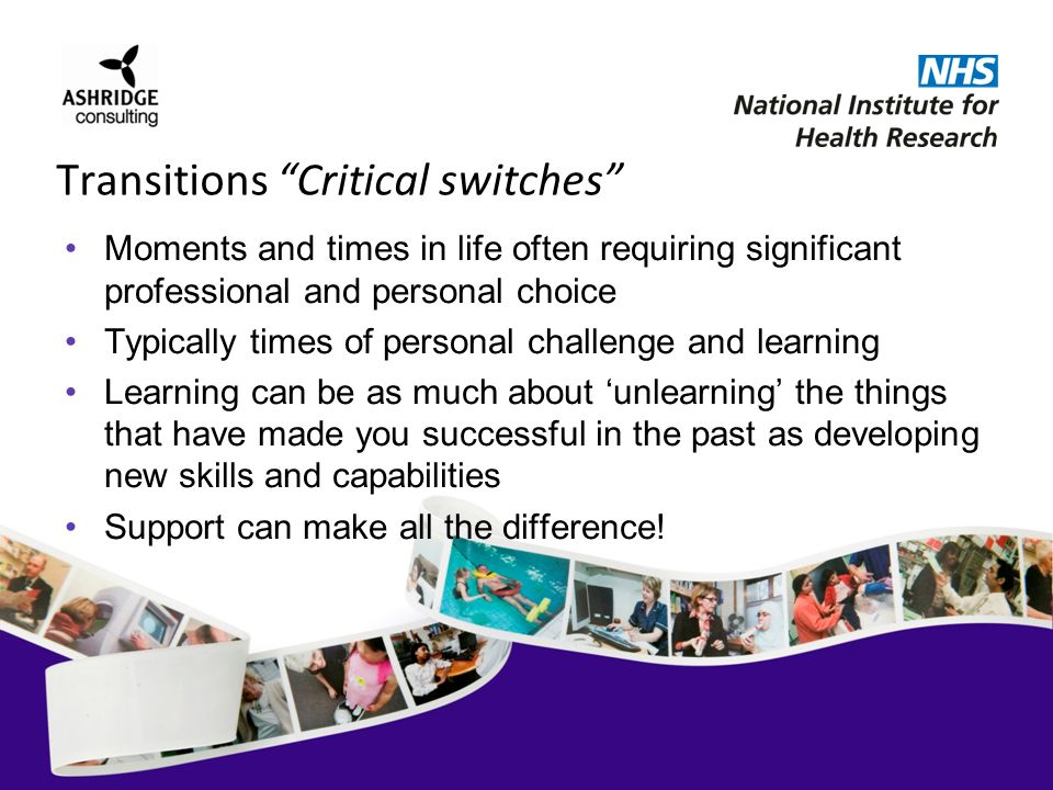 Transitions Critical switches Moments and times in life often requiring significant professional and personal choice Typically times of personal challenge and learning Learning can be as much about unlearning the things that have made you successful in the past as developing new skills and capabilities Support can make all the difference!