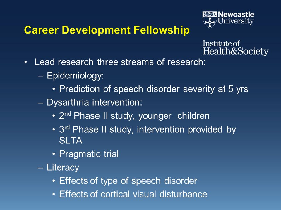 Career Development Fellowship Lead research three streams of research: –Epidemiology: Prediction of speech disorder severity at 5 yrs –Dysarthria inte