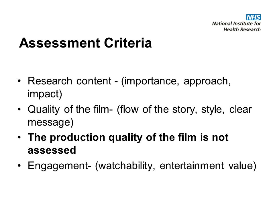 Assessment Criteria Research content - (importance, approach, impact) Quality of the film- (flow of the story, style, clear message) The production quality of the film is not assessed Engagement- (watchability, entertainment value)