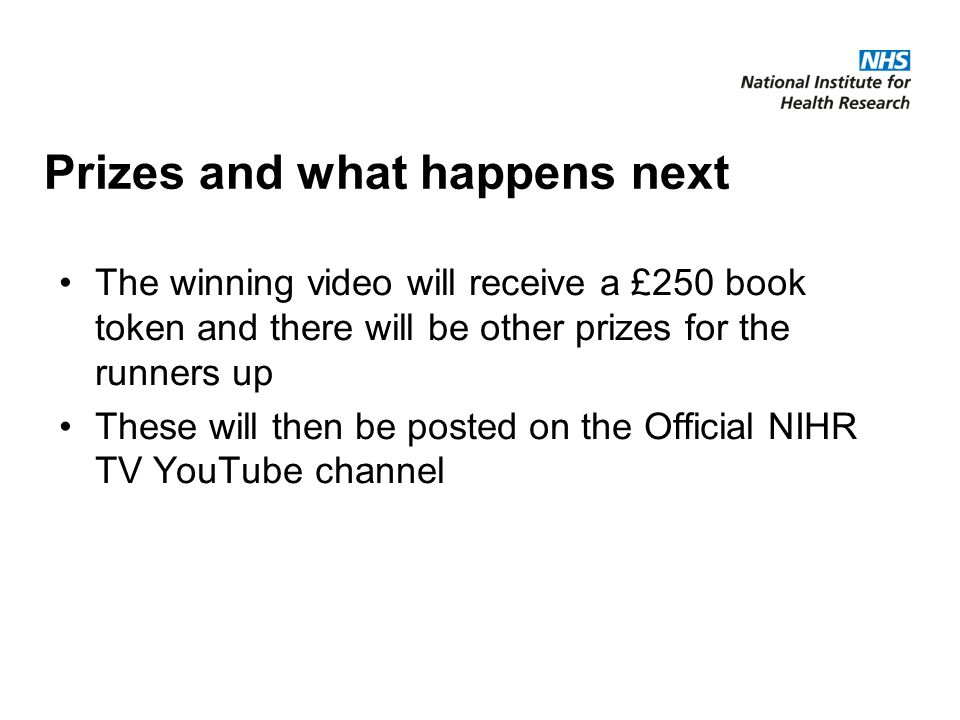 Prizes and what happens next The winning video will receive a £250 book token and there will be other prizes for the runners up These will then be posted on the Official NIHR TV YouTube channel