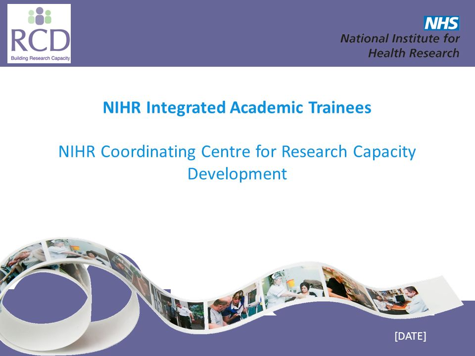 NIHR Coordinating Centre for Research Capacity Development www.nccrcd.nhs.uk NIHR Integrated Academic Trainees NIHR Coordinating Centre for Research Capacity Development [DATE]