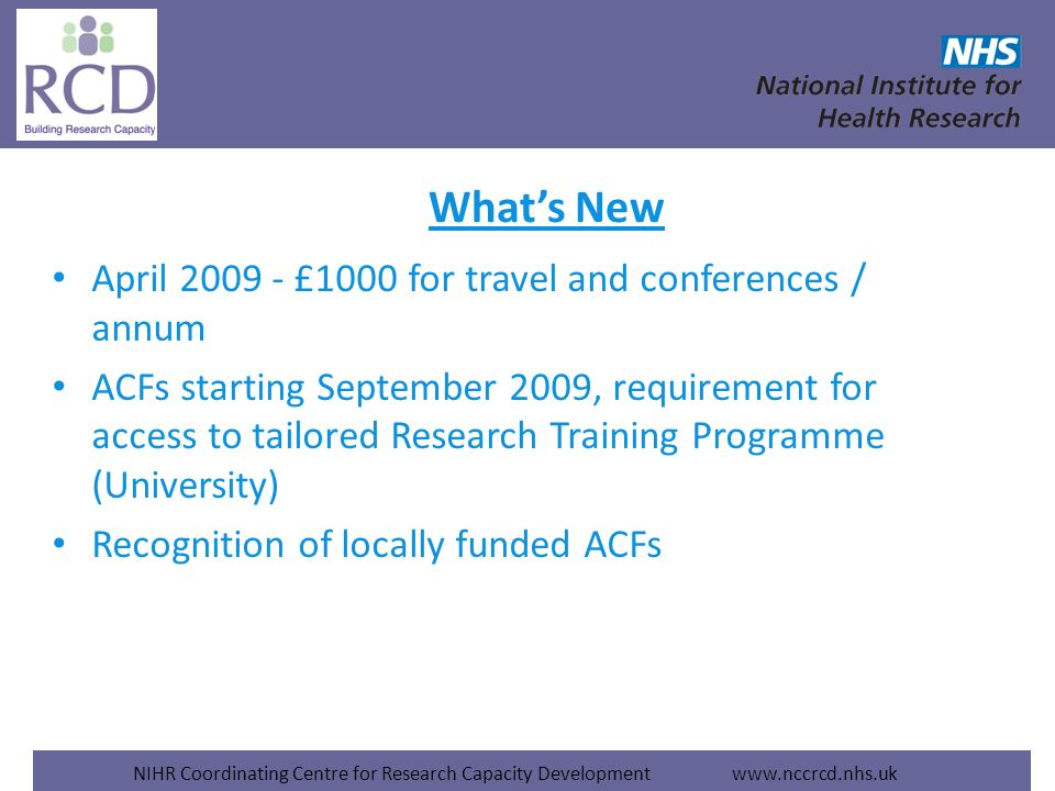 NIHR Coordinating Centre for Research Capacity Development www.nccrcd.nhs.uk April 2009 - £1000 for travel and conferences / annum ACFs starting September 2009, requirement for access to tailored Research Training Programme (University) Recognition of locally funded ACFs Whats New