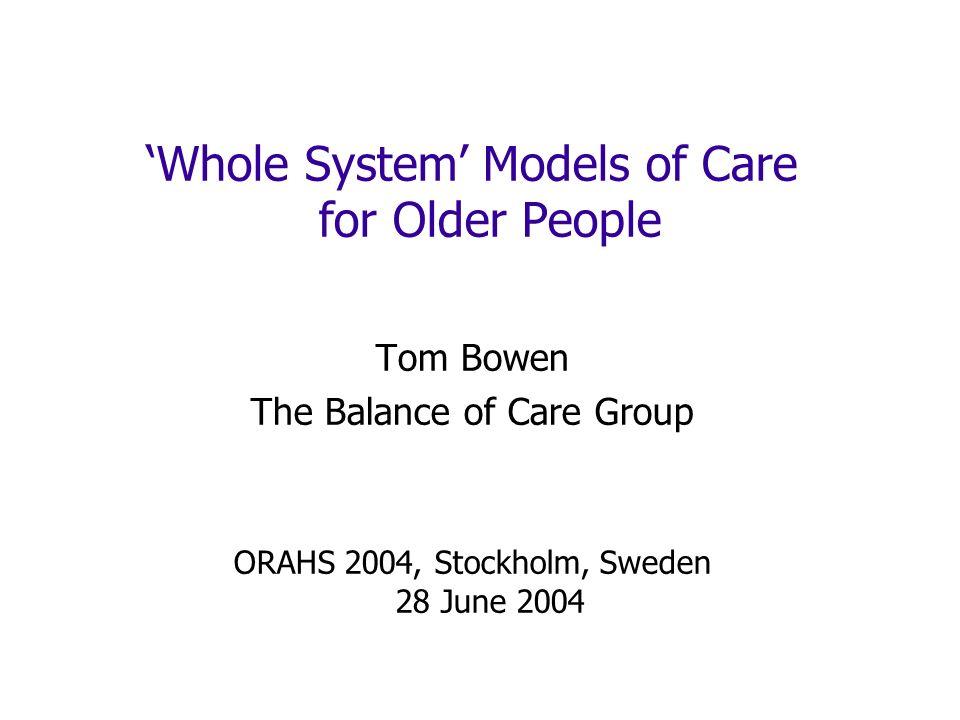Whole System Models of Care for Older People Tom Bowen The Balance of Care Group ORAHS 2004, Stockholm, Sweden 28 June 2004