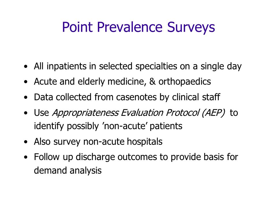 Point Prevalence Surveys All inpatients in selected specialties on a single day Acute and elderly medicine, & orthopaedics Data collected from casenotes by clinical staff Use Appropriateness Evaluation Protocol (AEP) to identify possibly non-acute patients Also survey non-acute hospitals Follow up discharge outcomes to provide basis for demand analysis