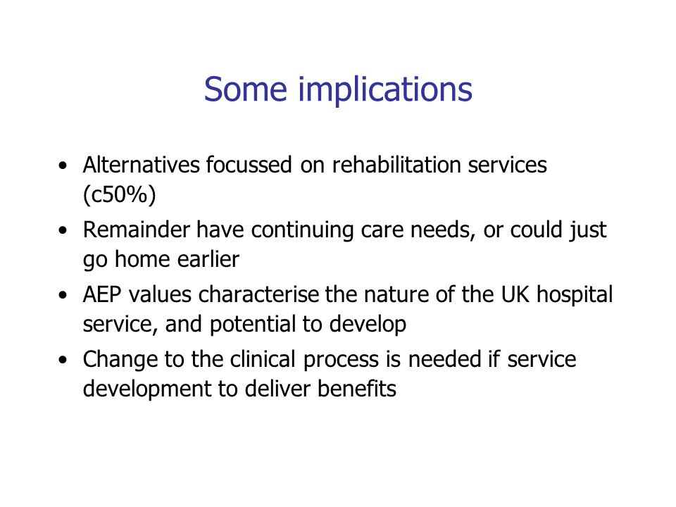 Some implications Alternatives focussed on rehabilitation services (c50%) Remainder have continuing care needs, or could just go home earlier AEP values characterise the nature of the UK hospital service, and potential to develop Change to the clinical process is needed if service development to deliver benefits