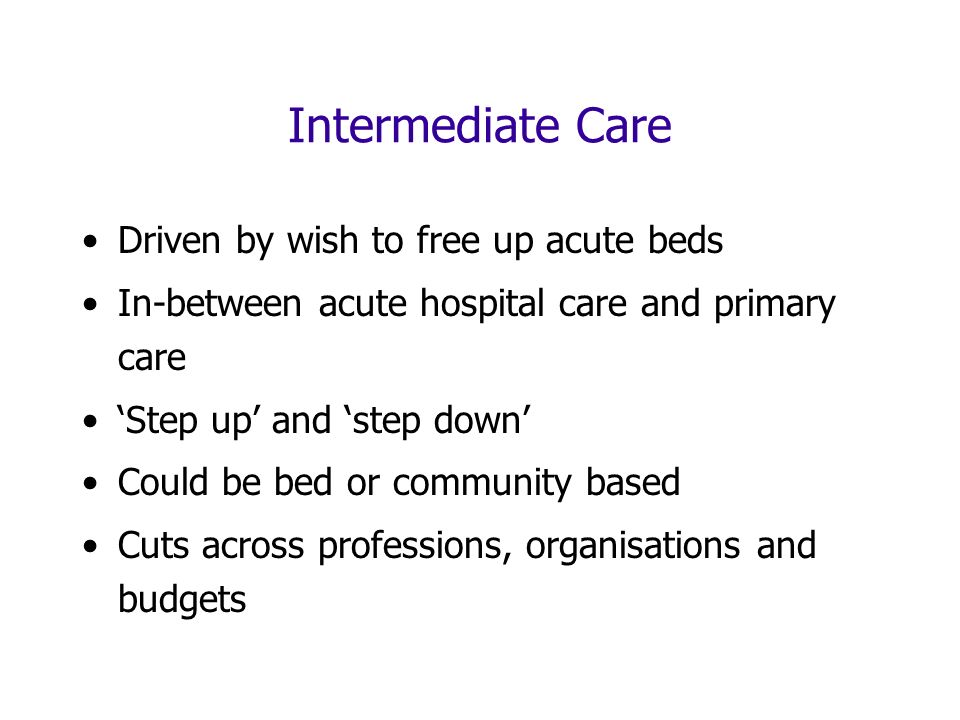 Intermediate Care Driven by wish to free up acute beds In-between acute hospital care and primary care Step up and step down Could be bed or community based Cuts across professions, organisations and budgets