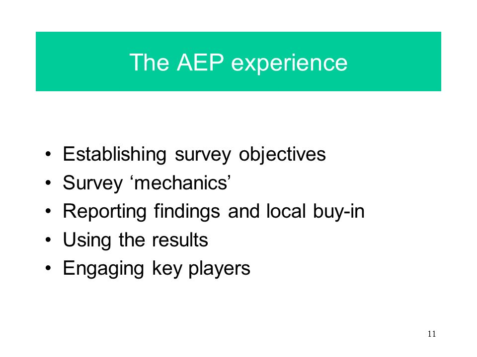 11 The AEP experience Establishing survey objectives Survey mechanics Reporting findings and local buy-in Using the results Engaging key players