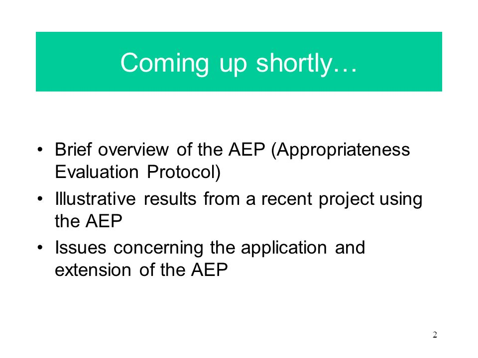 2 Coming up shortly… Brief overview of the AEP (Appropriateness Evaluation Protocol) Illustrative results from a recent project using the AEP Issues concerning the application and extension of the AEP