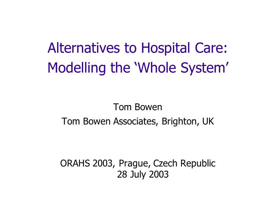 Alternatives to Hospital Care: Modelling the Whole System Tom Bowen Tom Bowen Associates, Brighton, UK ORAHS 2003, Prague, Czech Republic 28 July 2003