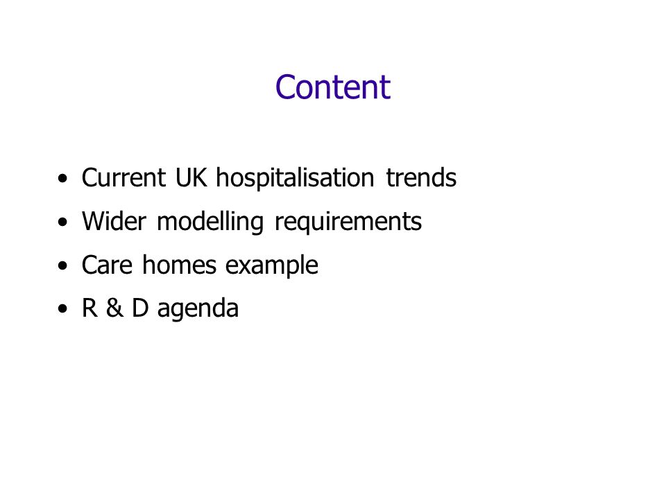 Content Current UK hospitalisation trends Wider modelling requirements Care homes example R & D agenda