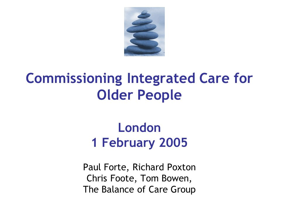 Commissioning Integrated Care for Older People London 1 February 2005 Paul Forte, Richard Poxton Chris Foote, Tom Bowen, The Balance of Care Group