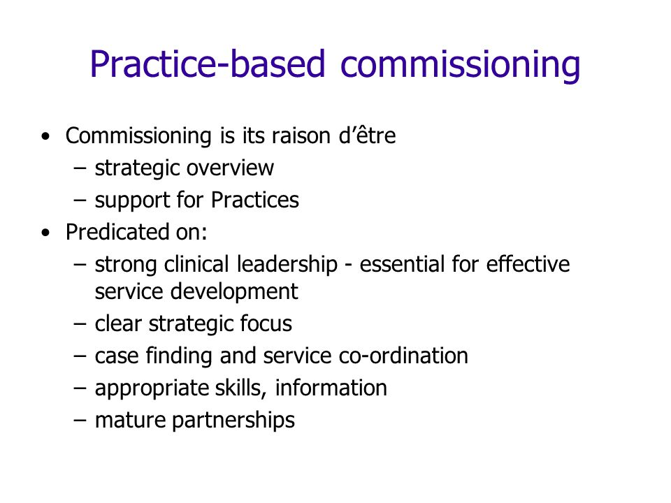 Practice-based commissioning Commissioning is its raison dêtre –strategic overview –support for Practices Predicated on: –strong clinical leadership - essential for effective service development –clear strategic focus –case finding and service co-ordination –appropriate skills, information –mature partnerships