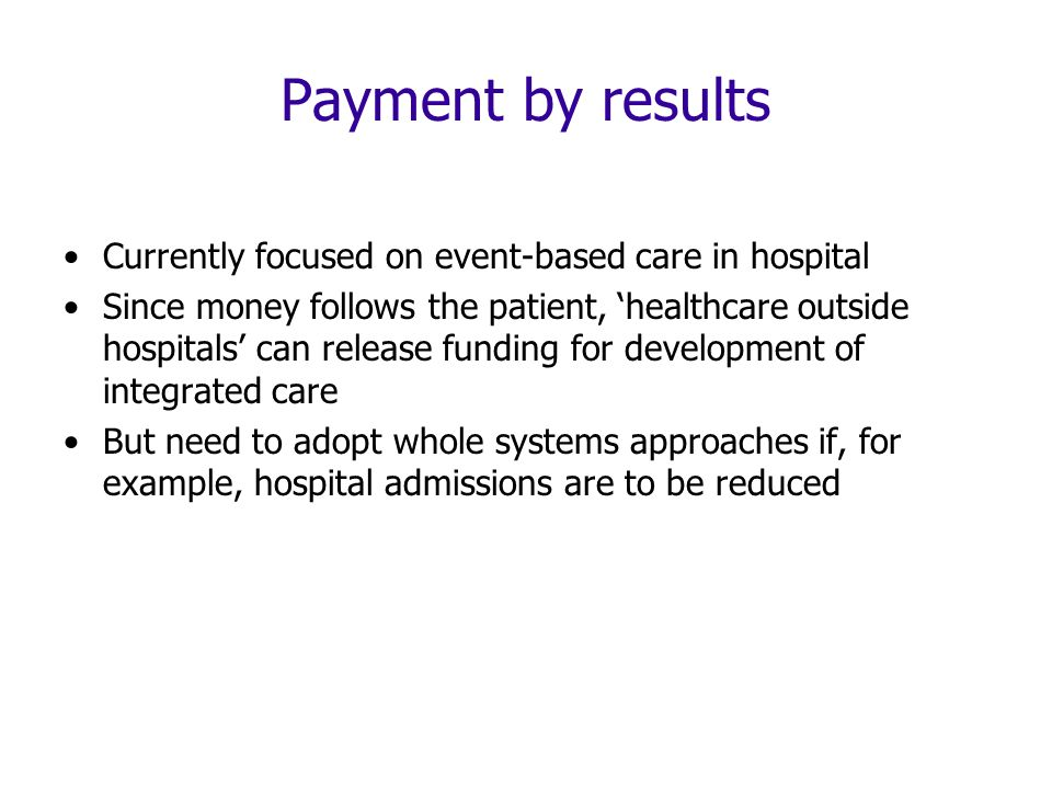 Payment by results Currently focused on event-based care in hospital Since money follows the patient, healthcare outside hospitals can release funding for development of integrated care But need to adopt whole systems approaches if, for example, hospital admissions are to be reduced