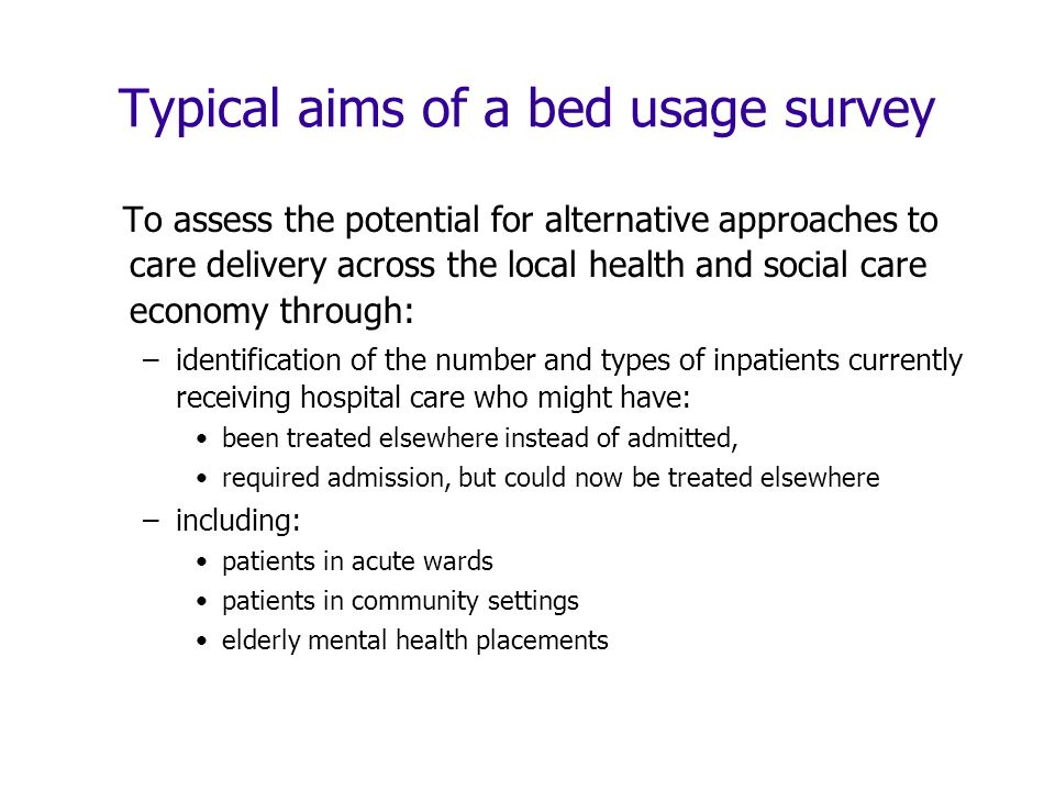 Typical aims of a bed usage survey To assess the potential for alternative approaches to care delivery across the local health and social care economy through: –identification of the number and types of inpatients currently receiving hospital care who might have: been treated elsewhere instead of admitted, required admission, but could now be treated elsewhere –including: patients in acute wards patients in community settings elderly mental health placements