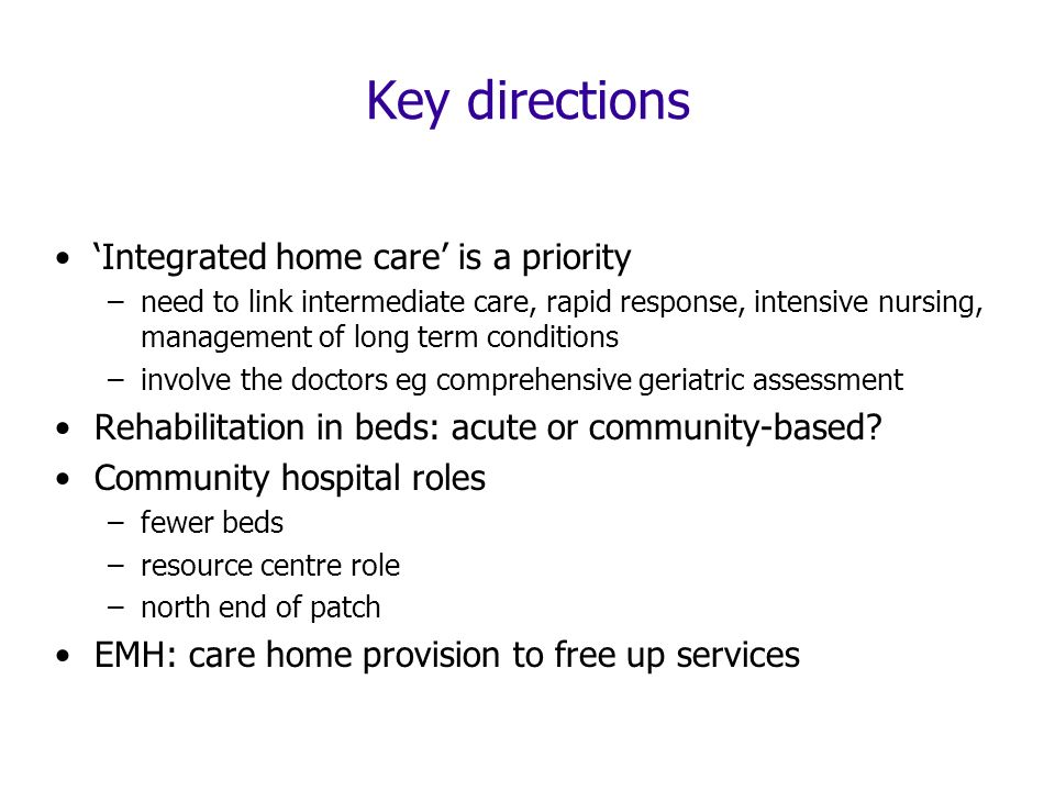 Key directions Integrated home care is a priority –need to link intermediate care, rapid response, intensive nursing, management of long term conditions –involve the doctors eg comprehensive geriatric assessment Rehabilitation in beds: acute or community-based.