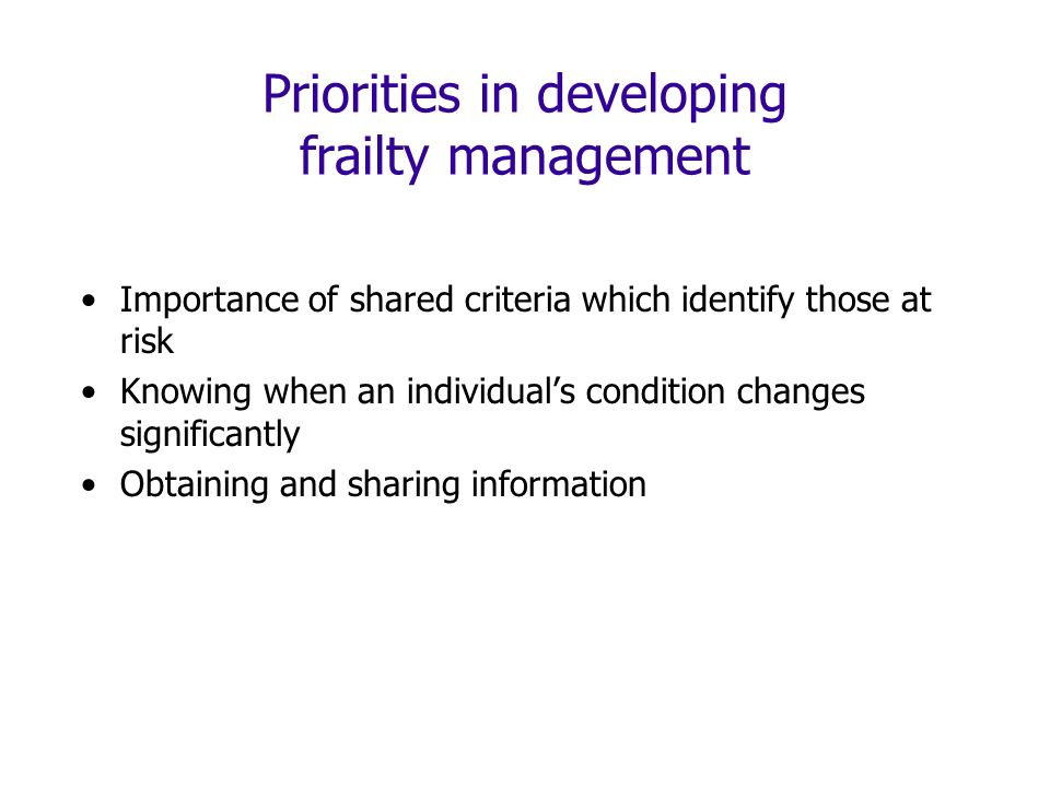 Priorities in developing frailty management Importance of shared criteria which identify those at risk Knowing when an individuals condition changes significantly Obtaining and sharing information