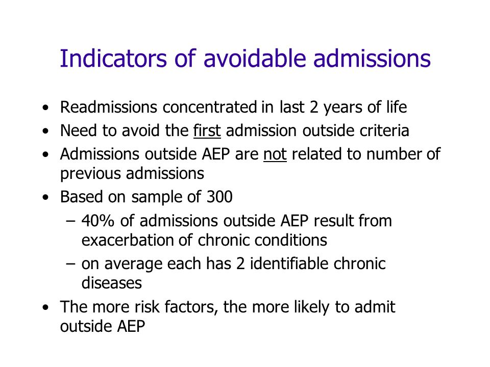 Indicators of avoidable admissions Readmissions concentrated in last 2 years of life Need to avoid the first admission outside criteria Admissions outside AEP are not related to number of previous admissions Based on sample of 300 –40% of admissions outside AEP result from exacerbation of chronic conditions –on average each has 2 identifiable chronic diseases The more risk factors, the more likely to admit outside AEP
