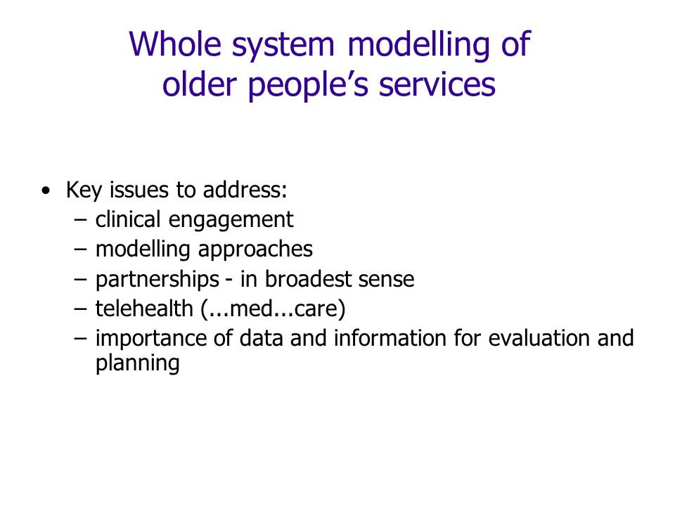 Whole system modelling of older peoples services Key issues to address: –clinical engagement –modelling approaches –partnerships - in broadest sense –telehealth (...med...care) –importance of data and information for evaluation and planning