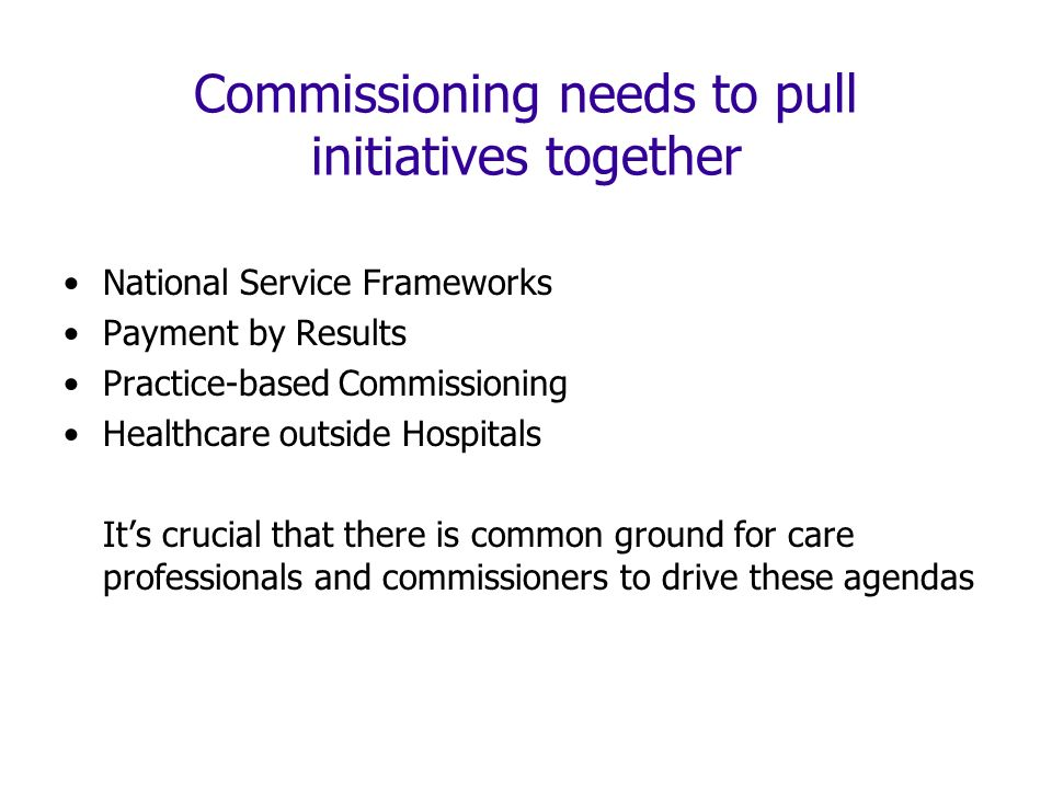 Commissioning needs to pull initiatives together National Service Frameworks Payment by Results Practice-based Commissioning Healthcare outside Hospitals Its crucial that there is common ground for care professionals and commissioners to drive these agendas