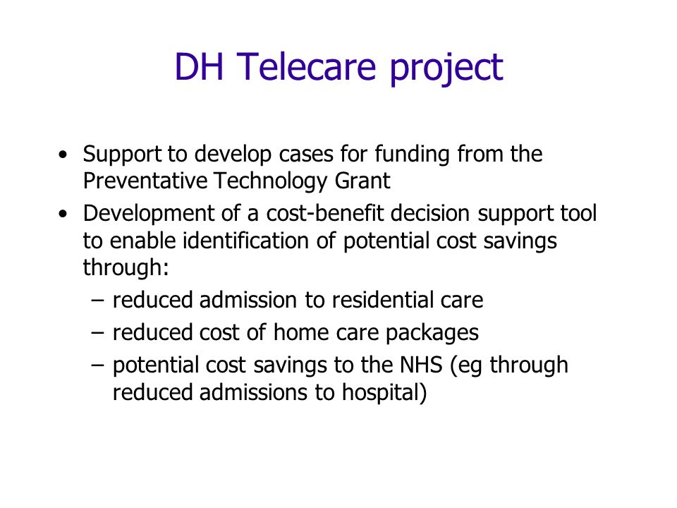 DH Telecare project Support to develop cases for funding from the Preventative Technology Grant Development of a cost-benefit decision support tool to enable identification of potential cost savings through: –reduced admission to residential care –reduced cost of home care packages –potential cost savings to the NHS (eg through reduced admissions to hospital)