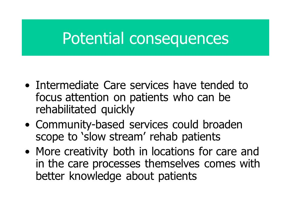 Potential consequences Intermediate Care services have tended to focus attention on patients who can be rehabilitated quickly Community-based services could broaden scope to slow stream rehab patients More creativity both in locations for care and in the care processes themselves comes with better knowledge about patients
