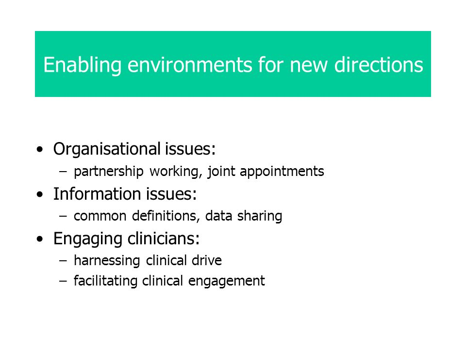 Enabling environments for new directions Organisational issues: –partnership working, joint appointments Information issues: –common definitions, data sharing Engaging clinicians: –harnessing clinical drive –facilitating clinical engagement