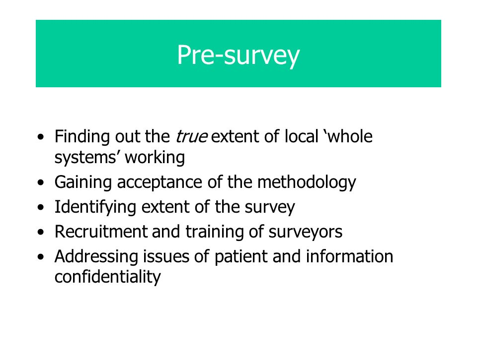Pre-survey Finding out the true extent of local whole systems working Gaining acceptance of the methodology Identifying extent of the survey Recruitment and training of surveyors Addressing issues of patient and information confidentiality