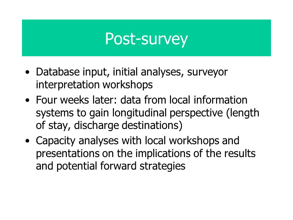 Post-survey Database input, initial analyses, surveyor interpretation workshops Four weeks later: data from local information systems to gain longitudinal perspective (length of stay, discharge destinations) Capacity analyses with local workshops and presentations on the implications of the results and potential forward strategies