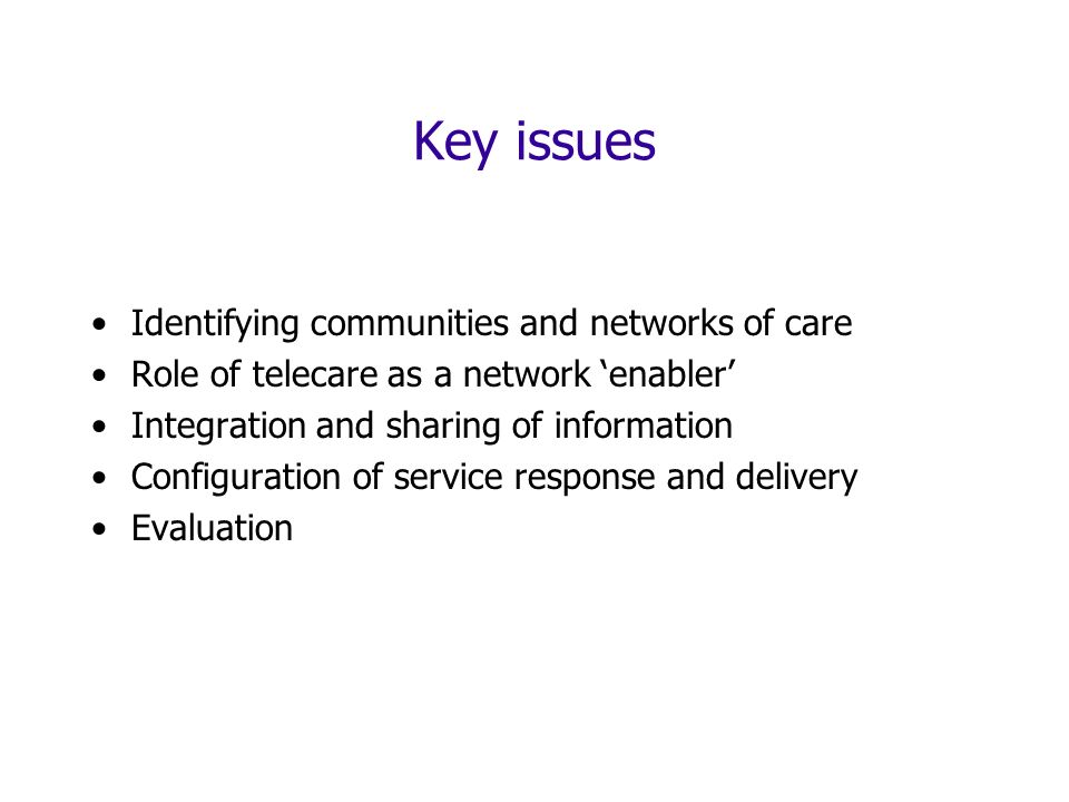 Key issues Identifying communities and networks of care Role of telecare as a network enabler Integration and sharing of information Configuration of service response and delivery Evaluation
