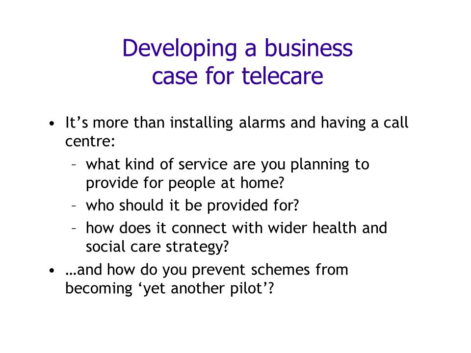 Developing a business case for telecare Its more than installing alarms and having a call centre: –what kind of service are you planning to provide for people at home.