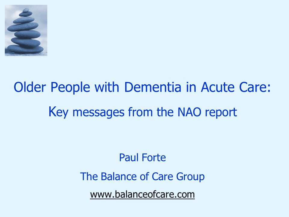 Older People with Dementia in Acute Care: K ey messages from the NAO report Paul Forte The Balance of Care Group www.balanceofcare.com