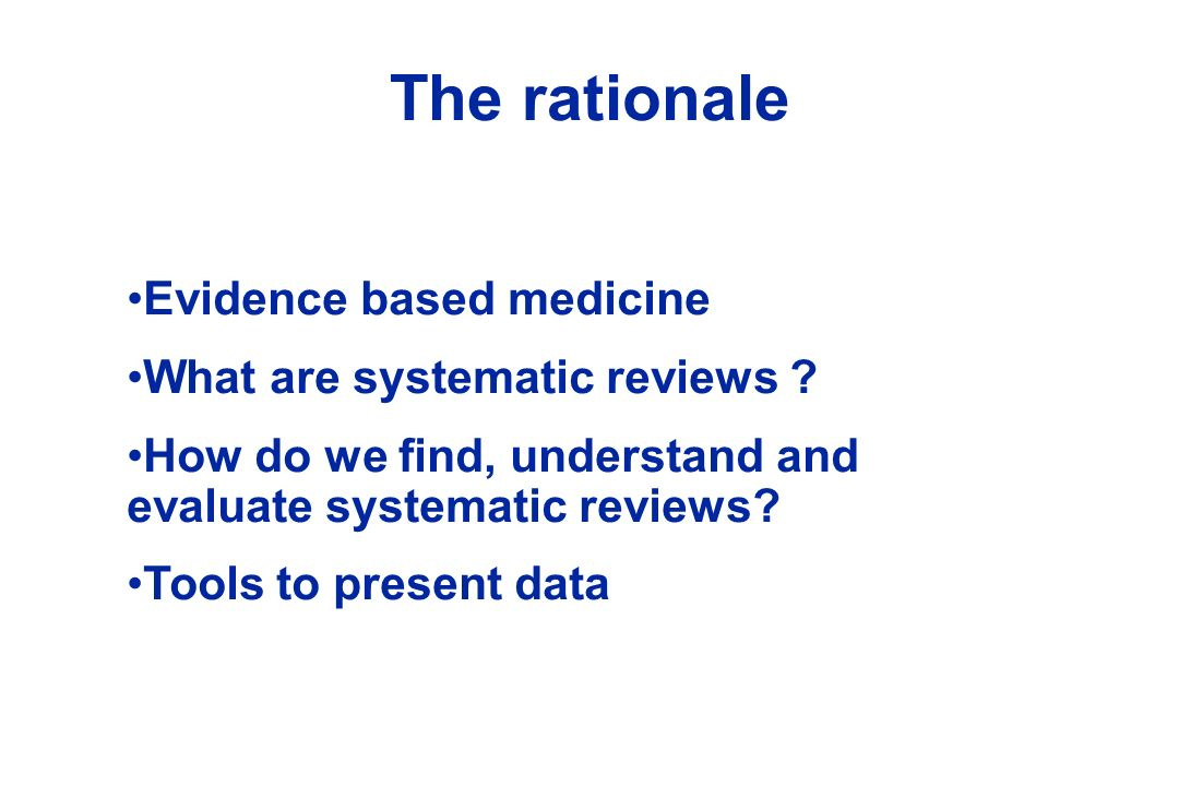 The rationale Evidence based medicine What are systematic reviews ? How do we find, understand and evaluate systematic reviews? Tools to present data