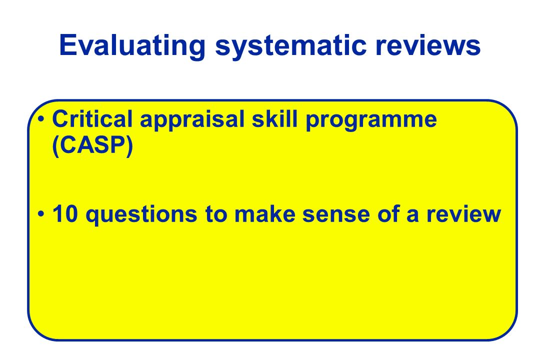 Evaluating systematic reviews Critical appraisal skill programme (CASP) 10 questions to make sense of a review