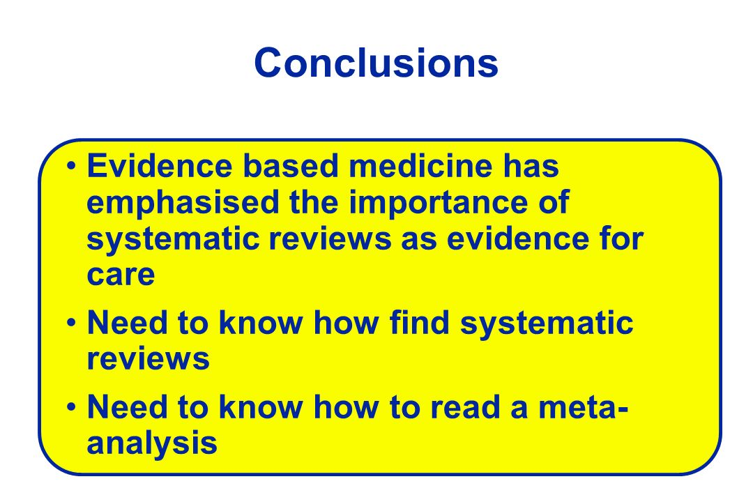 Conclusions Evidence based medicine has emphasised the importance of systematic reviews as evidence for care Need to know how find systematic reviews