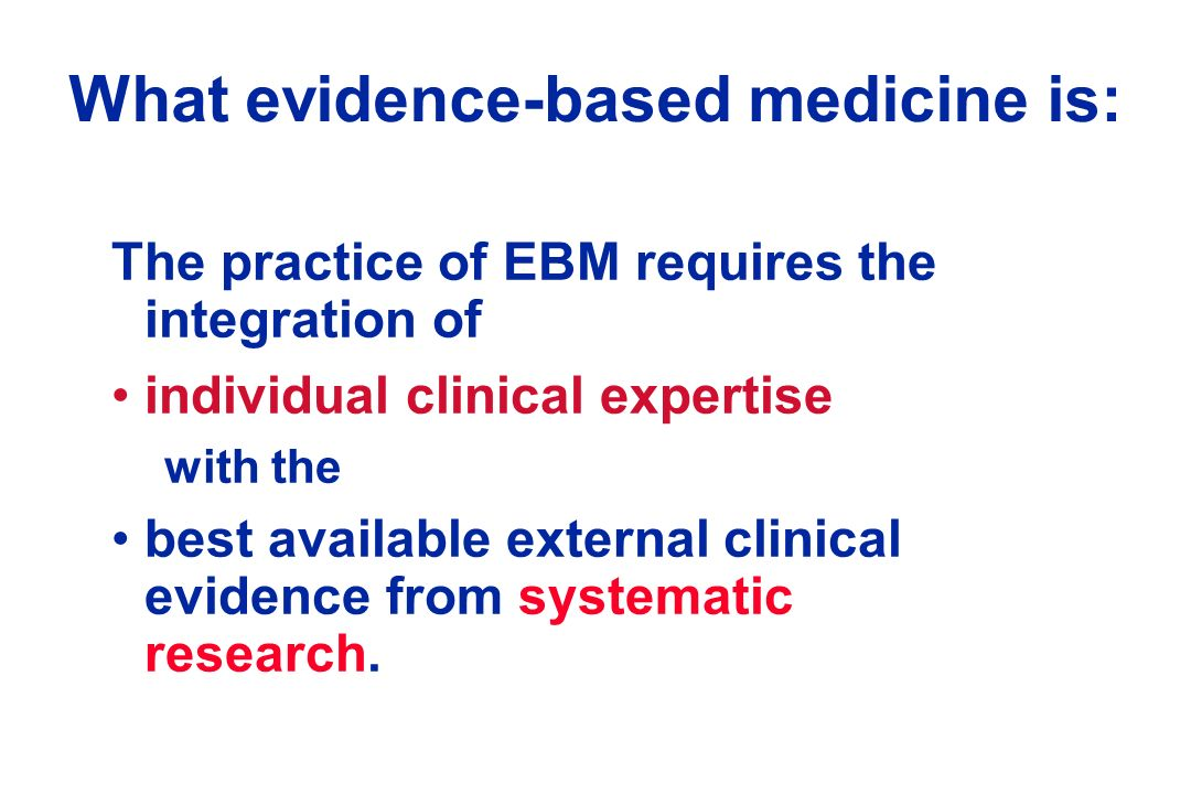 Another definition of EBM Evidence based medicine is an approach to health care that promotes the collection, interpretation and integration of valid, important and applicable patient reported, clinician observed and research derived evidence.