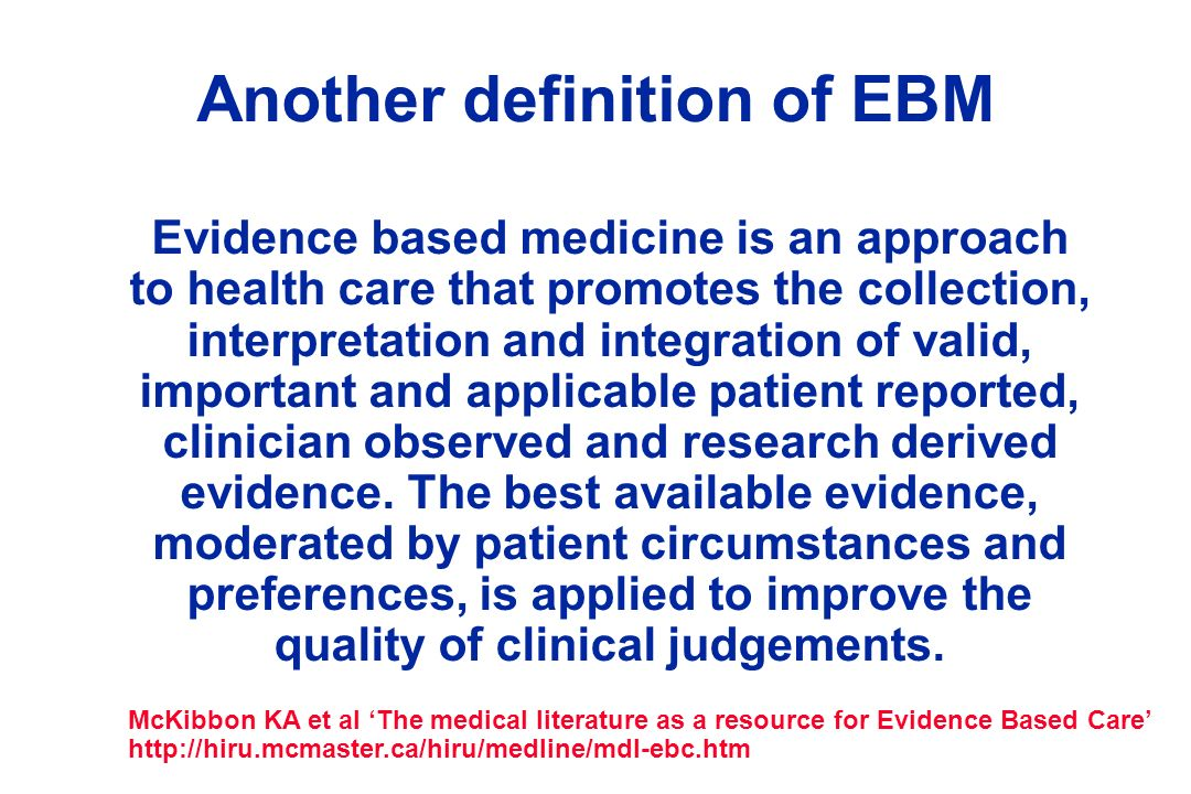 Another definition of EBM Evidence based medicine is an approach to health care that promotes the collection, interpretation and integration of valid,