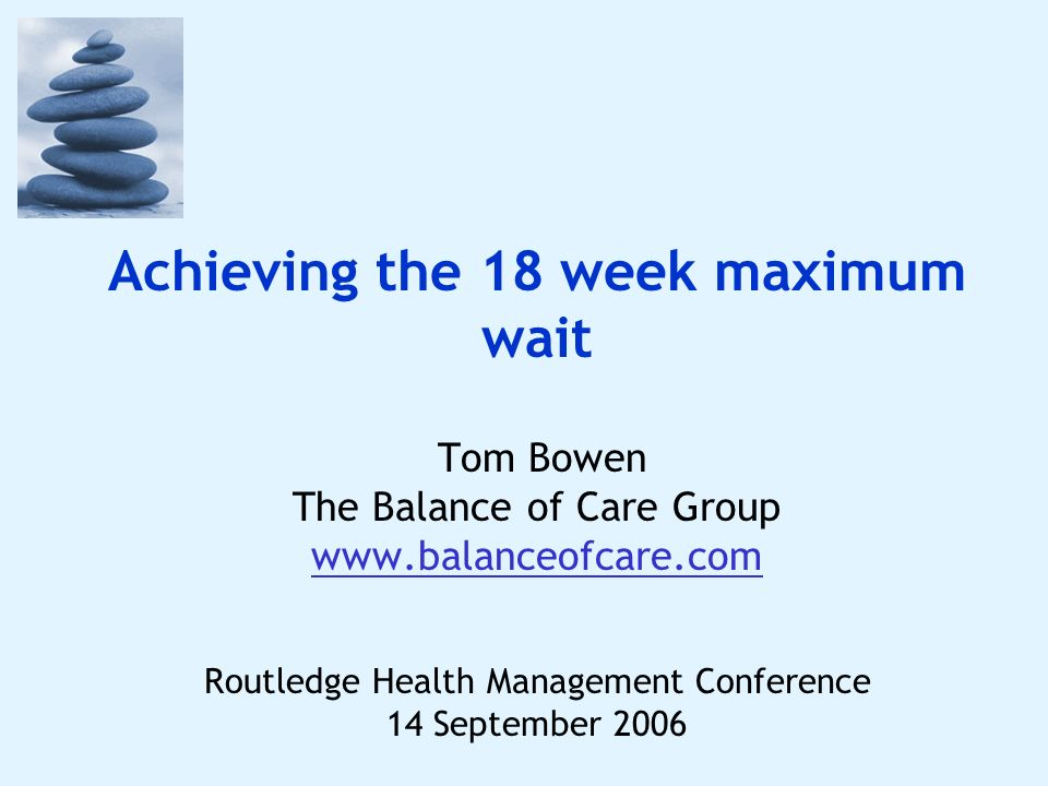 Achieving the 18 week maximum wait Tom Bowen The Balance of Care Group www.balanceofcare.com Routledge Health Management Conference 14 September 2006