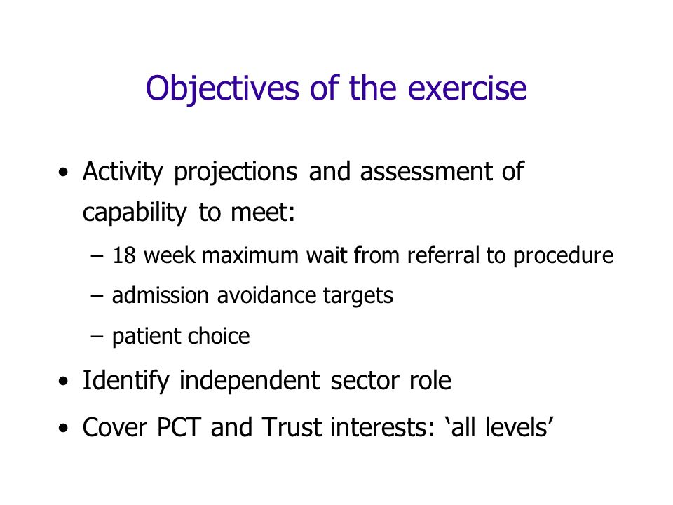 Objectives of the exercise Activity projections and assessment of capability to meet: –18 week maximum wait from referral to procedure –admission avoidance targets –patient choice Identify independent sector role Cover PCT and Trust interests: all levels