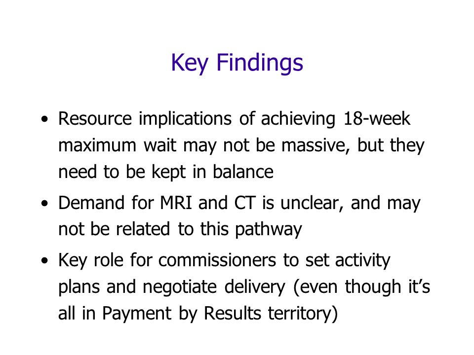 Key Findings Resource implications of achieving 18-week maximum wait may not be massive, but they need to be kept in balance Demand for MRI and CT is unclear, and may not be related to this pathway Key role for commissioners to set activity plans and negotiate delivery (even though its all in Payment by Results territory)