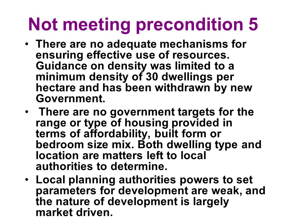 Not meeting precondition 5 There are no adequate mechanisms for ensuring effective use of resources. Guidance on density was limited to a minimum dens