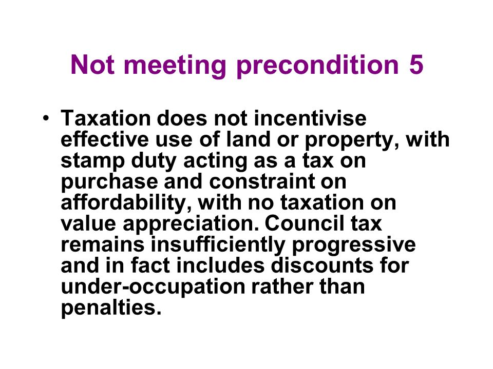 Not meeting precondition 5 Taxation does not incentivise effective use of land or property, with stamp duty acting as a tax on purchase and constraint