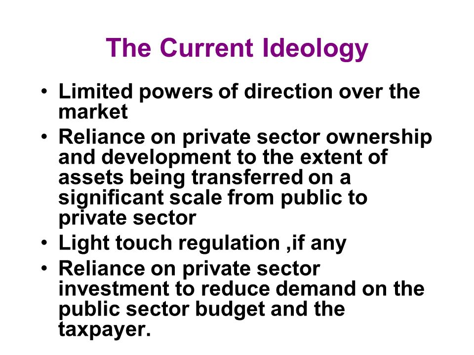 The Current Ideology Limited powers of direction over the market Reliance on private sector ownership and development to the extent of assets being tr