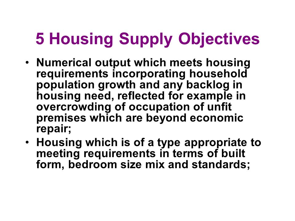 5 Housing Supply Objectives Numerical output which meets housing requirements incorporating household population growth and any backlog in housing nee