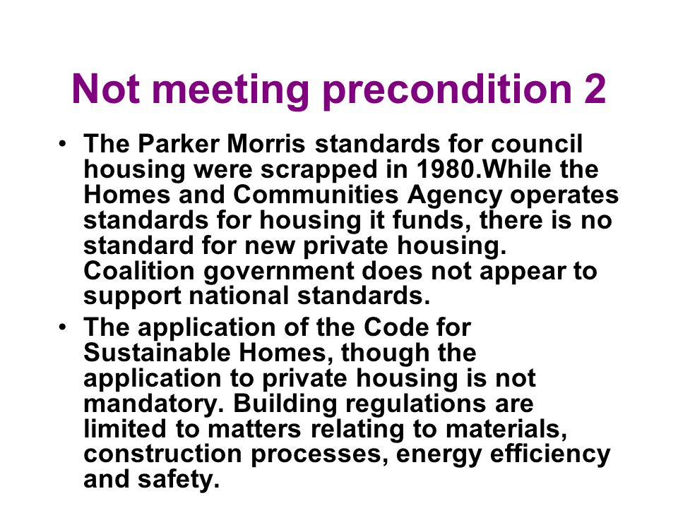 Not meeting precondition 2 The Parker Morris standards for council housing were scrapped in 1980.While the Homes and Communities Agency operates stand