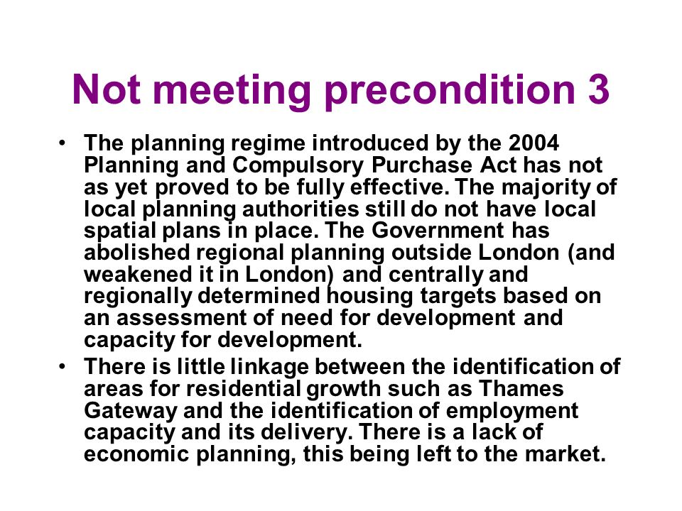 Not meeting precondition 3 The planning regime introduced by the 2004 Planning and Compulsory Purchase Act has not as yet proved to be fully effective