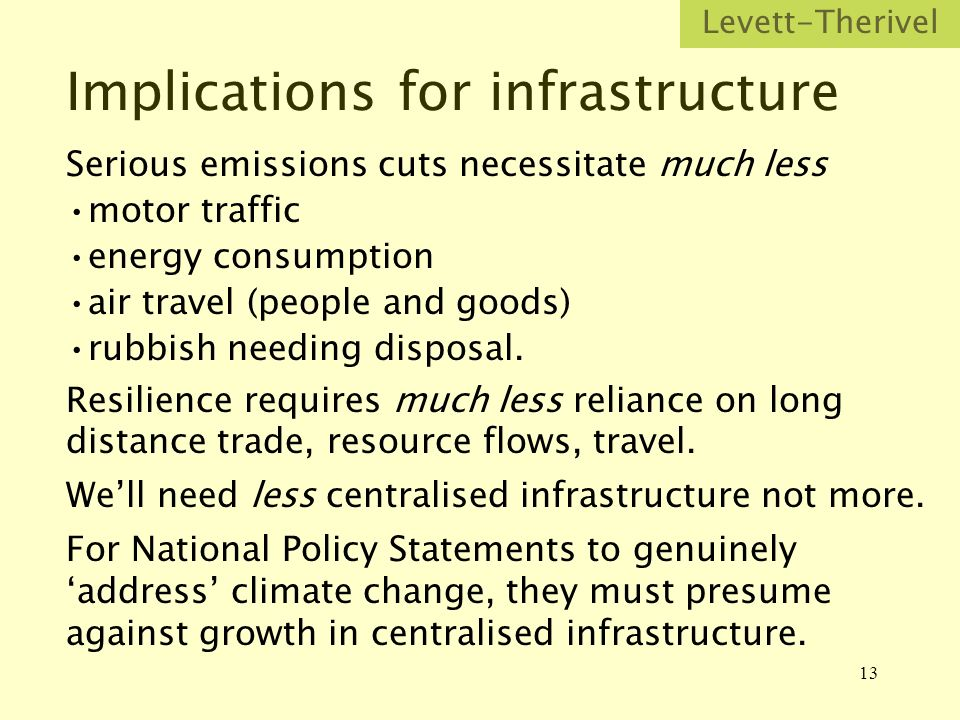 13 Implications for infrastructure Serious emissions cuts necessitate much less motor traffic energy consumption air travel (people and goods) rubbish needing disposal.